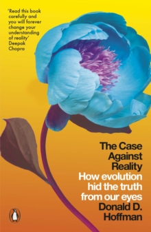 The Case Against Reality : How Evolution Hid the Truth from Our Eyes, Paperback / softback Book