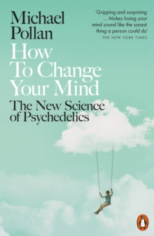 How to Change Your Mind : The New Science of Psychedelics, Paperback / softback Book
