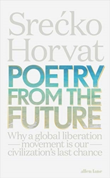 Poetry from the Future : Why a Global Liberation Movement Is Our Civilisation's Last Chance, Paperback / softback Book