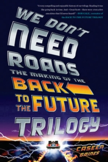 We Don't Need Roads : The Making of the Back to the Future Trilogy, Paperback / softback Book