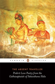 The Absent Traveller : Prakrit Love Poetry from the Gathasaptasati of Satavahana Hala, Paperback / softback Book