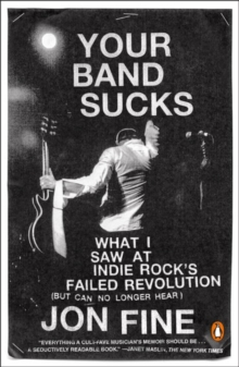 Your Band Sucks : What I saw at Indie Rock's Failed Revolution (But Can No Longer Hear), Paperback / softback Book