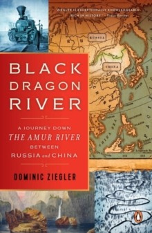 Black Dragon River : A Journey Down the Amur River Between Russia and China, Paperback Book