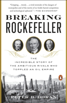 Breaking Rockefeller : The Incredible Story of the Ambitious Rivals Who Toppled an Oil Empire, Paperback / softback Book