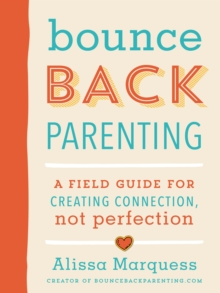 Bounceback Parenting : A Field Guide for Creating Connection Not Perfection, Paperback / softback Book