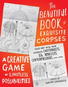 The Beautiful Book of Exquisite Corpses : A Creative Game of Limitless Possibilities, Paperback Book