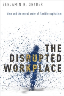 The Disrupted Workplace : Time and the Moral Order of Flexible Capitalism, Hardback Book