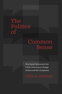 The Politics of Common Sense : How Social Movements Use Public Discourse to Change Politics and Win Acceptance, Paperback / softback Book