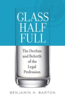 Glass Half Full : The Decline and Rebirth of the Legal Profession, Hardback Book