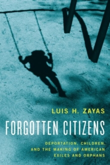 Forgotten Citizens : Deportation, Children, and the Making of American Exiles and Orphans, Hardback Book