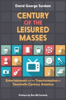 Century of the Leisured Masses : Entertainment and the Transformation of Twentieth-Century America, Paperback / softback Book