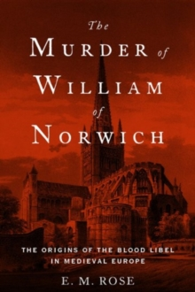 The Murder of William of Norwich : The Origins of the Blood Libel in Medieval Europe, Hardback Book