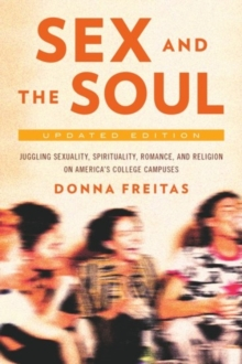 Sex and the Soul : Juggling Sexuality, Spirituality, Romance, and Religion on America's College Campuses, Paperback / softback Book
