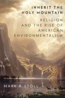 Inherit the Holy Mountain : Religion and the Rise of American Environmentalism, Hardback Book