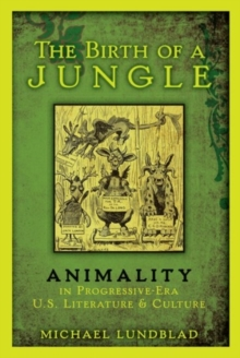 The Birth of a Jungle : Animality in Progressive-Era U.S. Literature and Culture, Paperback / softback Book