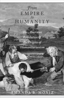 From Empire to Humanity : The American Revolution and the Origins of Humanitarianism, Hardback Book