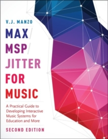 Max/MSP/Jitter for Music : A Practical Guide to Developing Interactive Music Systems for Education and More, Paperback / softback Book