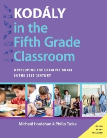 Kodaly in the Fifth Grade Classroom : Developing the Creative Brain in the 21st Century, Hardback Book