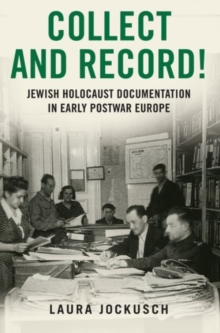 Collect and Record! : Jewish Holocaust Documentation in Early Postwar Europe, Paperback / softback Book