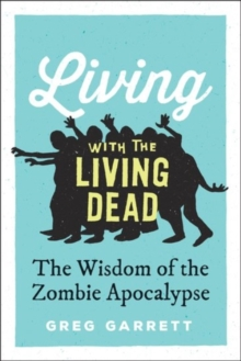 Living with the Living Dead : The Wisdom of the Zombie Apocalypse, Hardback Book
