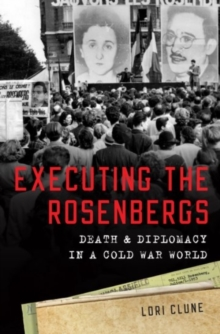Executing the Rosenbergs : Death and Diplomacy in a Cold War World, Hardback Book