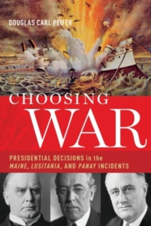Choosing War : Presidential Decisions in the Maine, Lusitania, and Panay Incidents, Hardback Book