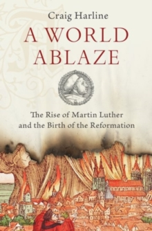 A World Ablaze : The Rise of Martin Luther and the Birth of the Reformation, Hardback Book
