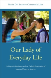 Our Lady of Everyday Life : La Virgen de Guadalupe and the Catholic Imagination of Mexican Women in America, Paperback / softback Book