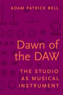 Dawn of the DAW : The Studio as Musical Instrument, Hardback Book