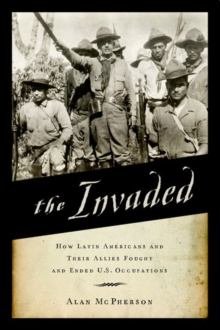 The Invaded : How Latin Americans and Their Allies Fought and Ended U.S. Occupations, Paperback Book