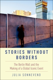 Stories Without Borders : The Berlin Wall and the Making of a Global Iconic Event, Hardback Book