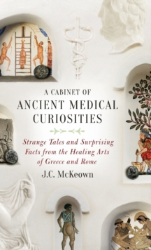 A Cabinet of Ancient Medical Curiosities : Strange Tales and Surprising Facts from the Healing Arts of Greece and Rome, Hardback Book