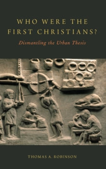 Who Were the First Christians? : Dismantling the Urban Thesis, Hardback Book