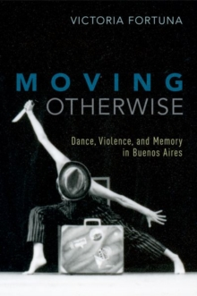 Moving Otherwise : Dance, Violence, and Memory in Buenos Aires, Paperback / softback Book