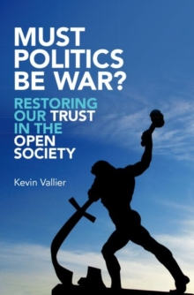 Must Politics Be War? : Restoring Our Trust in the Open Society, Hardback Book