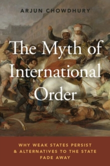 The Myth of International Order : Why Weak States Persist and Alternatives to the State Fade Away, Paperback / softback Book