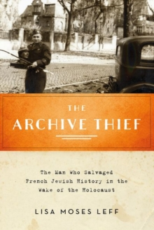 The Archive Thief : The Man Who Salvaged French Jewish History in the Wake of the Holocaust, Paperback / softback Book