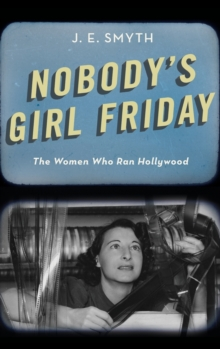 Nobody's Girl Friday : The Women Who Ran Hollywood, Hardback Book