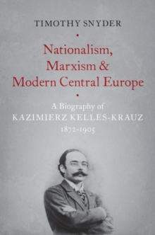 Nationalism, Marxism, and Modern Central Europe : A Biography of Kazimierz Kelles-Krauz, 1872-1905, Hardback Book