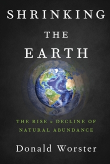 Shrinking the Earth : The Rise and Decline of American Abundance, Paperback Book