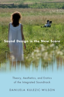 Sound Design is the New Score : Theory, Aesthetics, and Erotics of the Integrated Soundtrack, Hardback Book