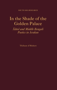 In the Shade of the Golden Palace : =Alaol and Middle Bengali Poetics in Arakan, Hardback Book