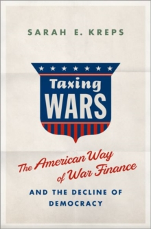 Taxing Wars : The American Way of War Finance and the Decline of Democracy, Hardback Book