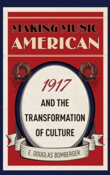 Making Music American : 1917 and the Transformation of Culture, Hardback Book