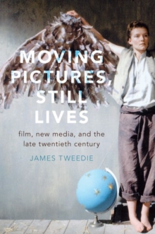 Moving Pictures, Still Lives : Film, New Media, and the Late Twentieth Century, Hardback Book