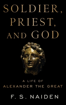 Soldier, Priest, and God : A Life of Alexander the Great, Hardback Book
