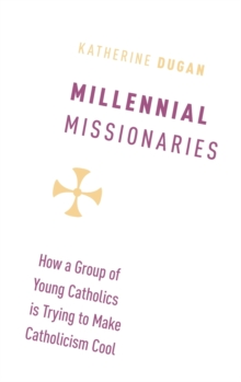 Millennial Missionaries : How a Group of Young Catholics is Trying to Make Catholicism Cool, Hardback Book