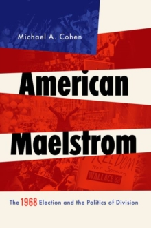American Maelstrom : The 1968 Election and the Politics of Division, Paperback / softback Book