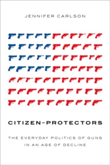 Citizen-Protectors : The Everyday Politics of Guns in an Age of Decline, Paperback / softback Book