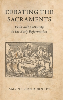 Debating the Sacraments : Print and Authority in the Early Reformation, Hardback Book